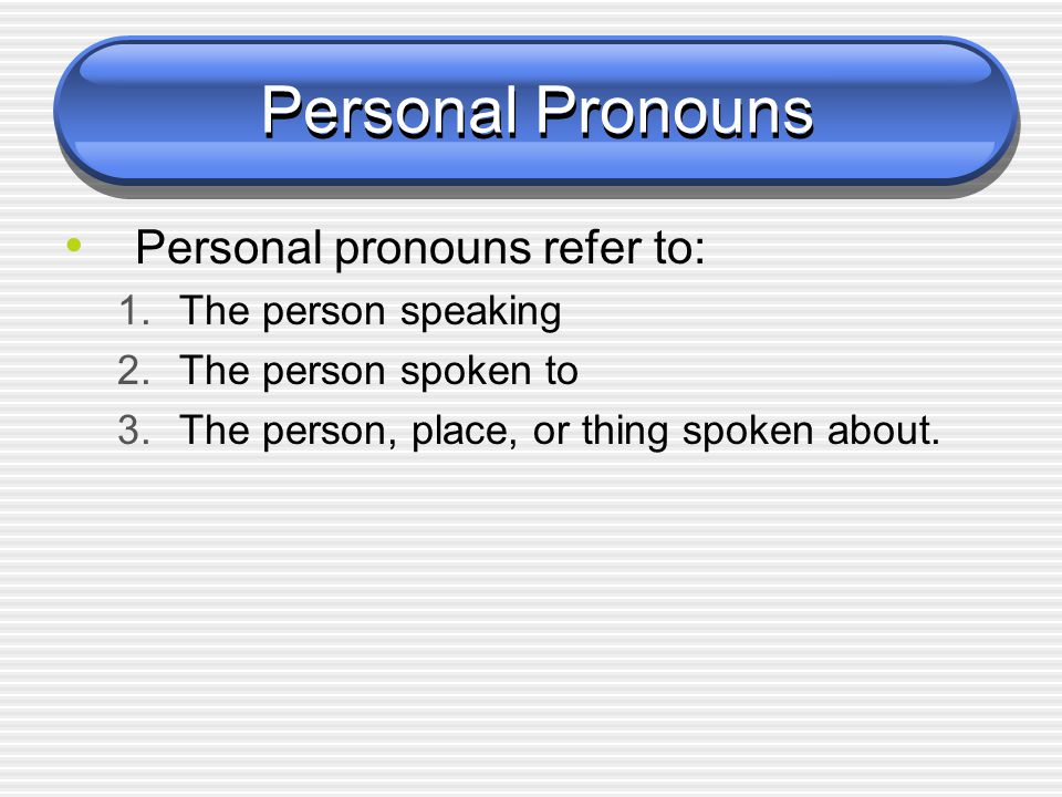 Personal Pronouns Personal pronouns refer to: The person speaking