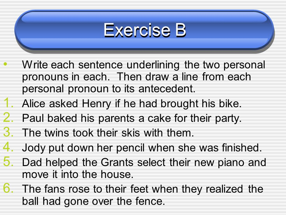 Exercise B Write each sentence underlining the two personal pronouns in each. Then draw a line from each personal pronoun to its antecedent.