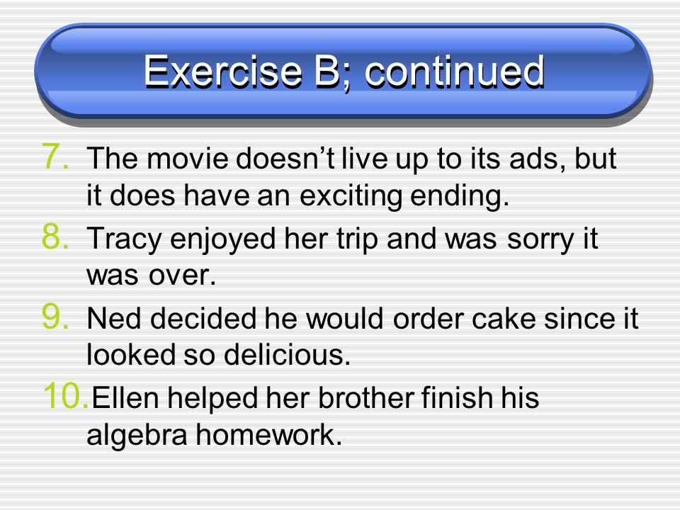 Exercise B; continued The movie doesn't live up to its ads, but it does have an exciting ending. Tracy enjoyed her trip and was sorry it was over.