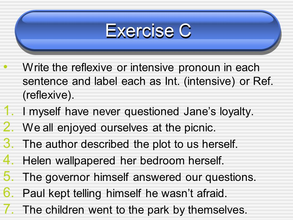 Exercise C Write the reflexive or intensive pronoun in each sentence and label each as Int. (intensive) or Ref. (reflexive).