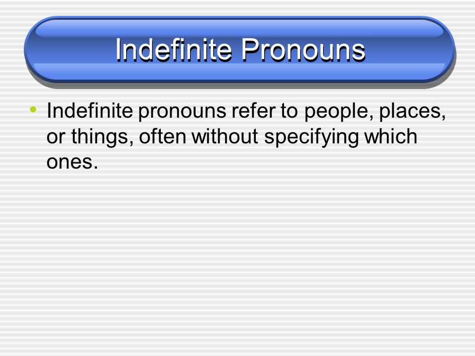 Indefinite Pronouns Indefinite pronouns refer to people, places, or things, often without specifying which ones.