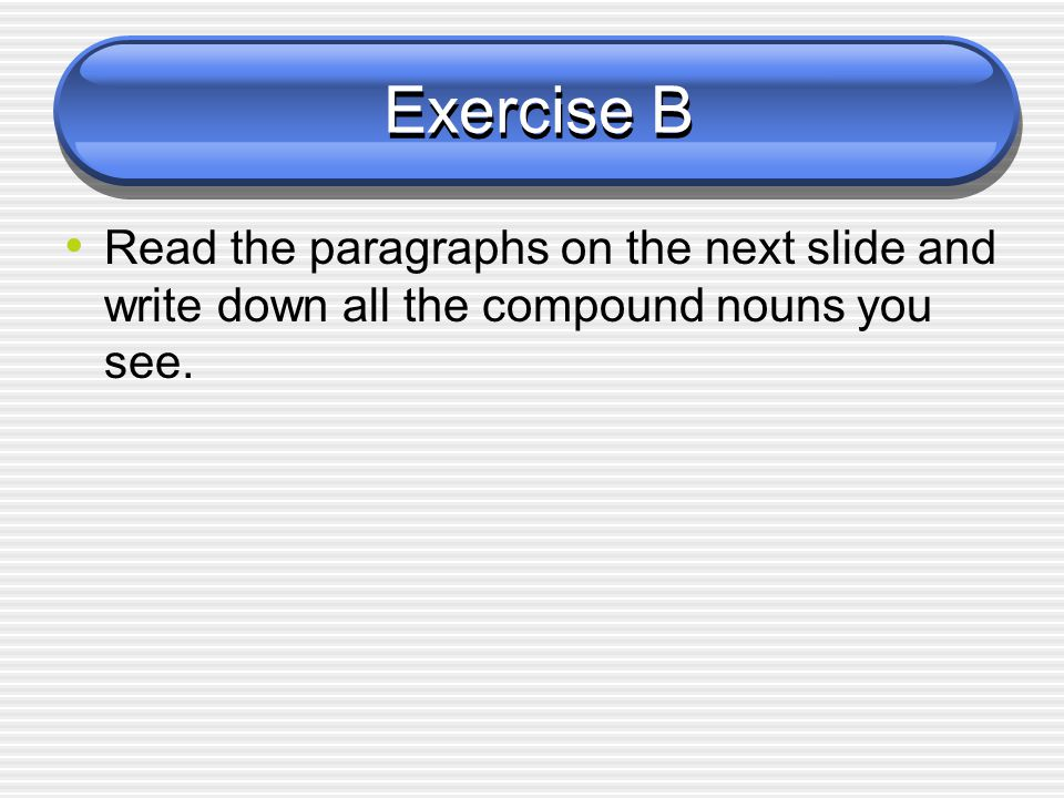 Exercise B Read the paragraphs on the next slide and write down all the compound nouns you see.