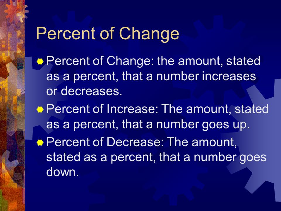 Percent of Change Percent of Change: the amount, stated as a percent, that a number increases or decreases.