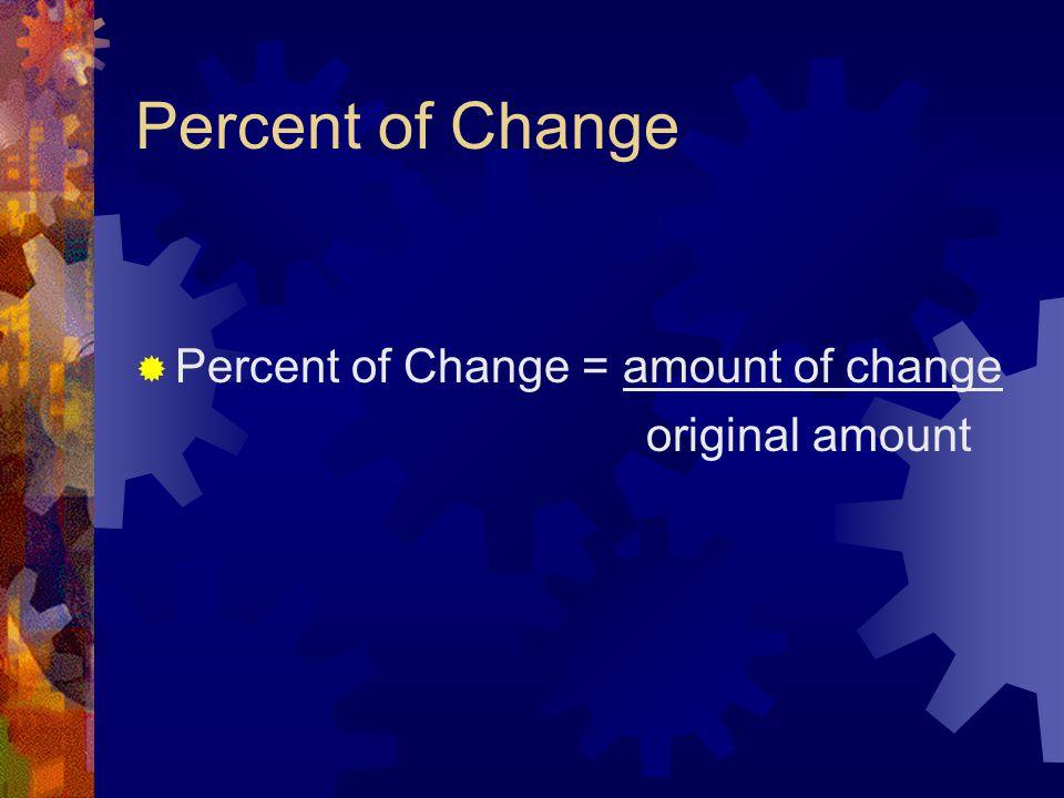 Percent of Change Percent of Change = amount of change original amount