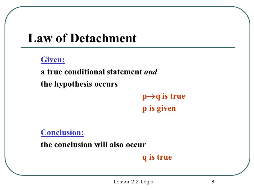 Law of Detachment Given: a true conditional statement and