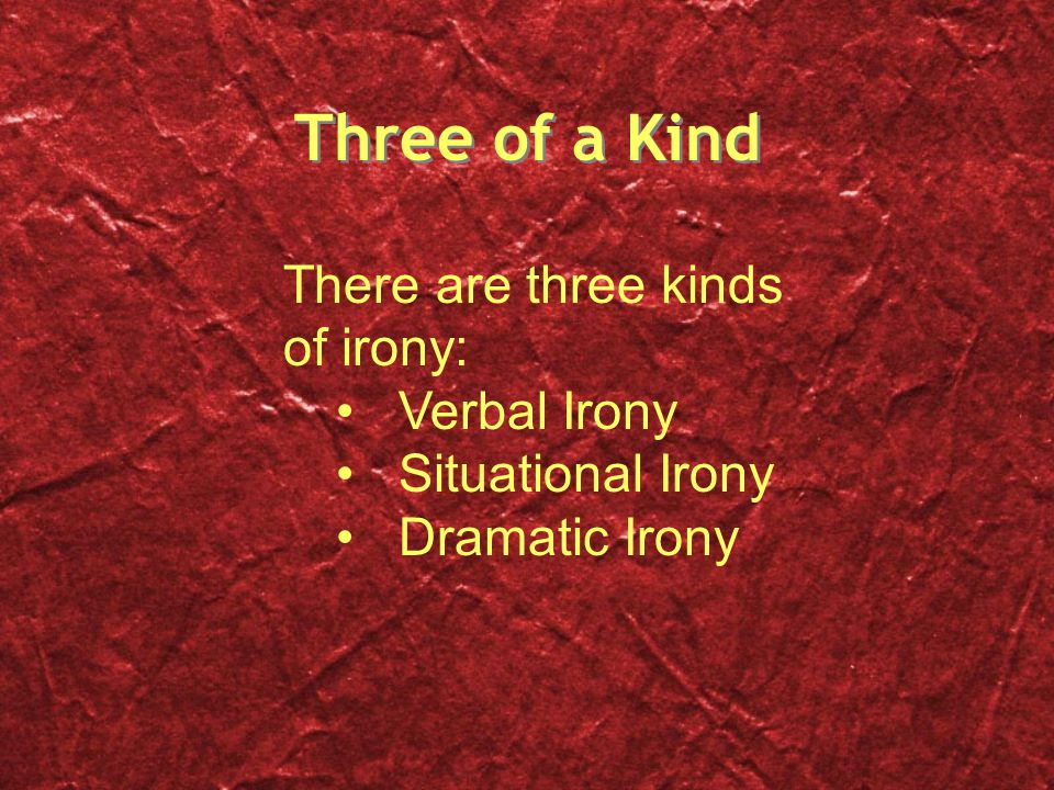 Three of a Kind There are three kinds of irony: Verbal Irony