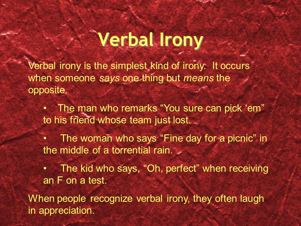 Verbal Irony Verbal irony is the simplest kind of irony. It occurs when someone says one thing but means the opposite.