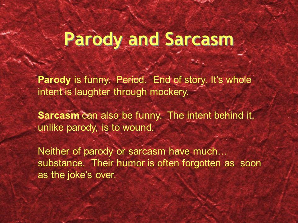 Parody and Sarcasm Parody is funny. Period. End of story. It's whole intent is laughter through mockery.