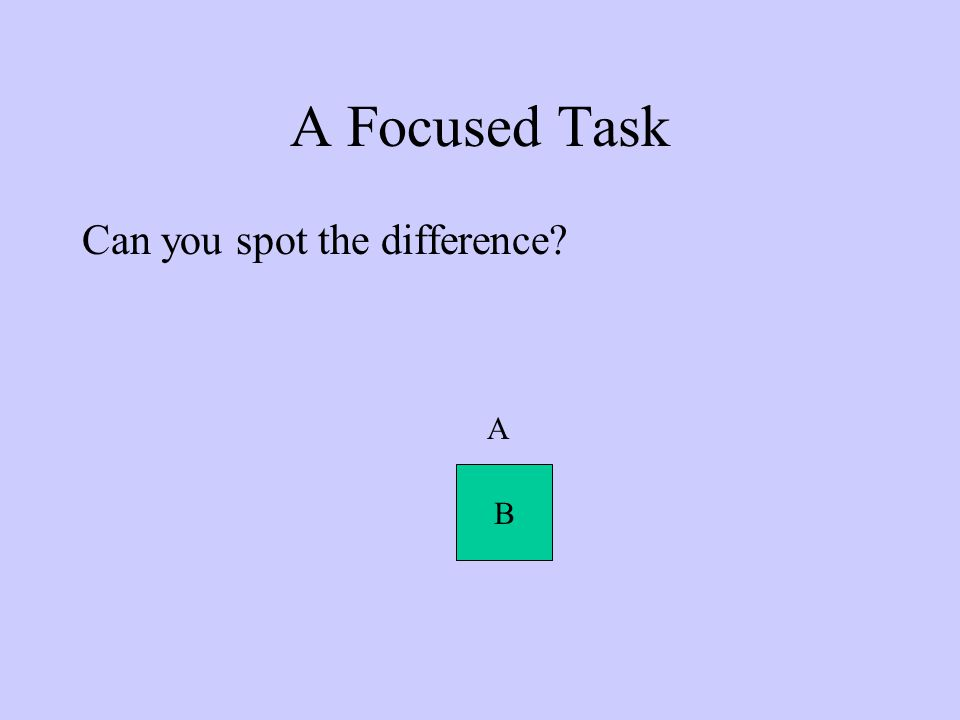 A Focused Task Can you spot the difference A B