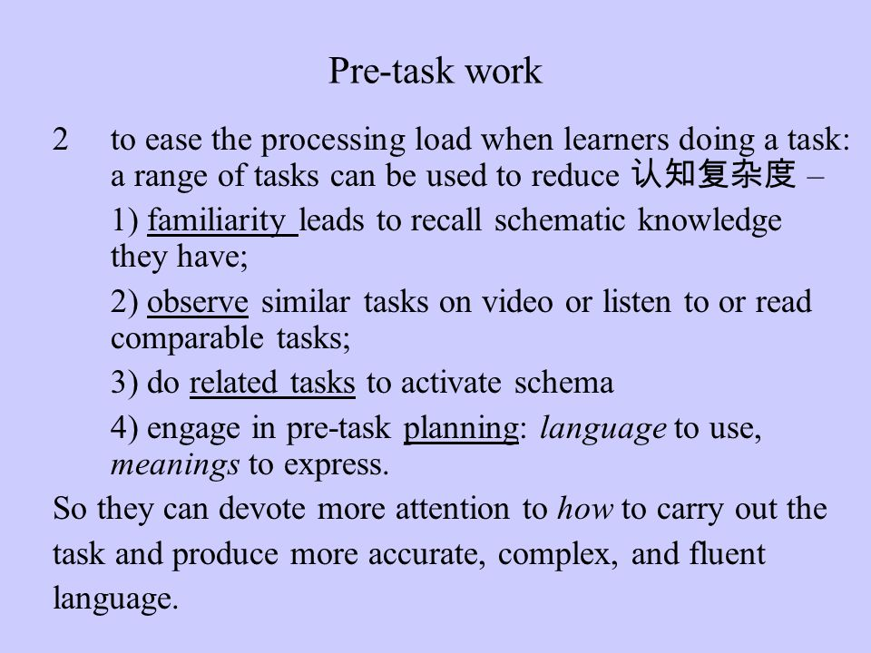 Pre-task work to ease the processing load when learners doing a task: a range of tasks can be used to reduce 认知复杂度 –
