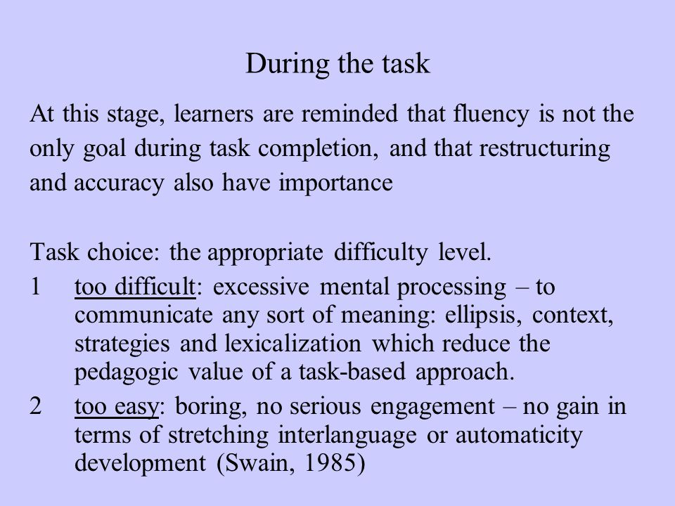 During the task At this stage, learners are reminded that fluency is not the. only goal during task completion, and that restructuring.