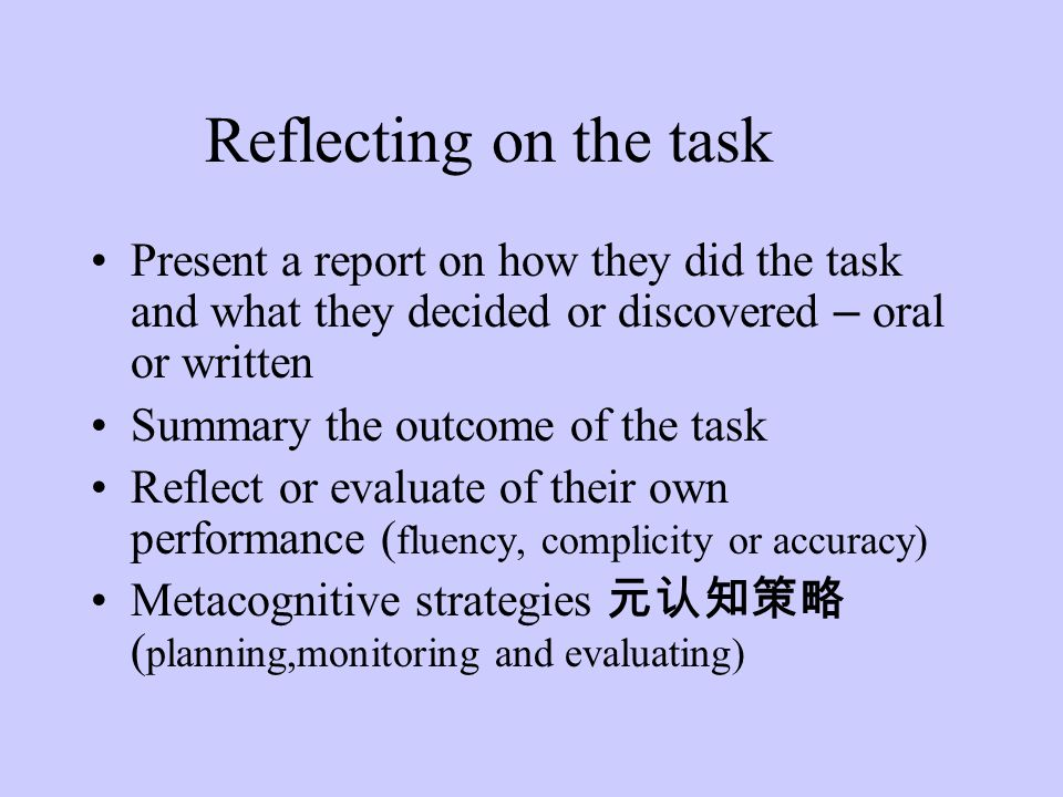 Reflecting on the task Present a report on how they did the task and what they decided or discovered – oral or written.