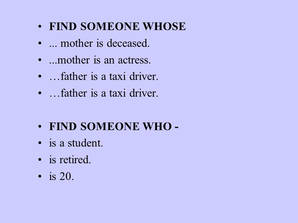 FIND SOMEONE WHOSE­ ... mother is deceased. ...mother is an actress. …father is a taxi driver. FIND SOMEONE WHO -