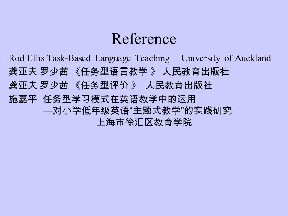 Reference Rod Ellis Task-Based Language Teaching University of Auckland. 龚亚夫 罗少茜 《任务型语言教学 》 人民教育出版社.