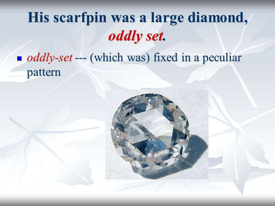 His scarfpin was a large diamond, oddly set.