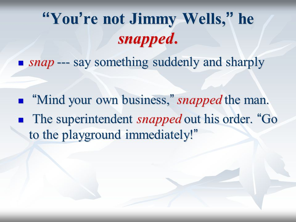 You're not Jimmy Wells, he snapped.