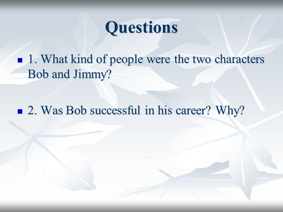 Questions 1. What kind of people were the two characters Bob and Jimmy.