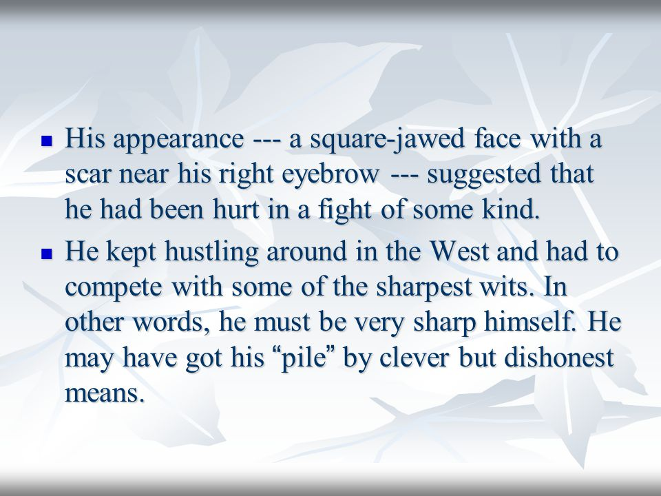 His appearance --- a square-jawed face with a scar near his right eyebrow --- suggested that he had been hurt in a fight of some kind.