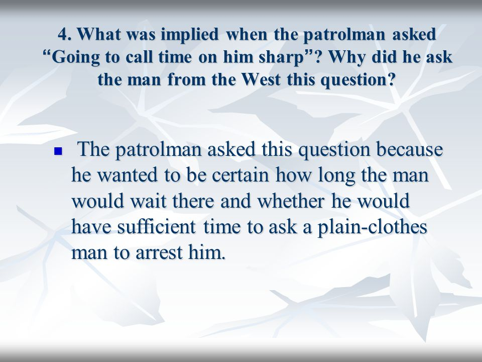 4. What was implied when the patrolman asked Going to call time on him sharp Why did he ask the man from the West this question