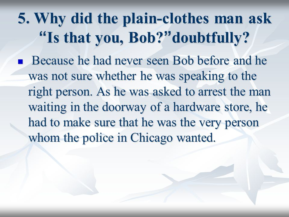 5. Why did the plain-clothes man ask Is that you, Bob doubtfully