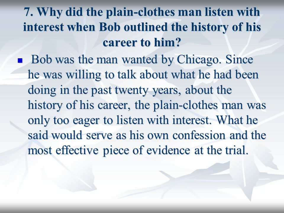 7. Why did the plain-clothes man listen with interest when Bob outlined the history of his career to him