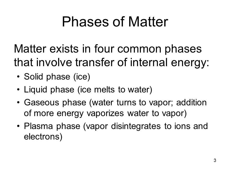Phases of Matter Matter exists in four common phases that involve transfer of internal energy: Solid phase (ice)