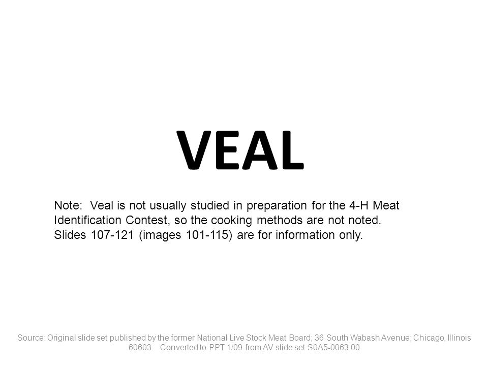VEAL Note: Veal is not usually studied in preparation for the 4-H Meat Identification Contest, so the cooking methods are not noted.