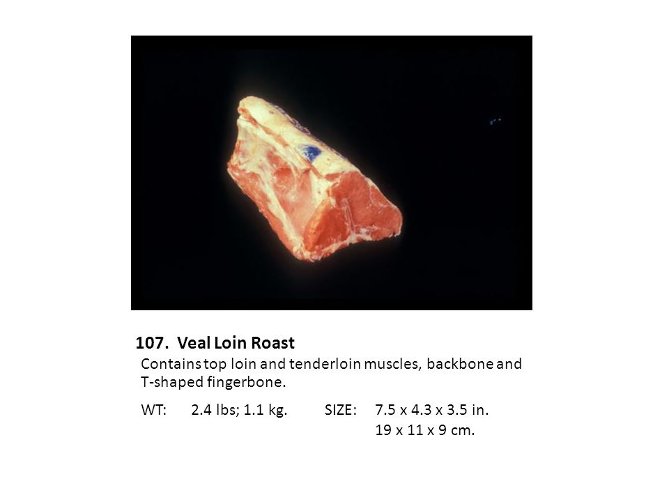 107. Veal Loin Roast Contains top loin and tenderloin muscles, backbone and T-shaped fingerbone. WT: