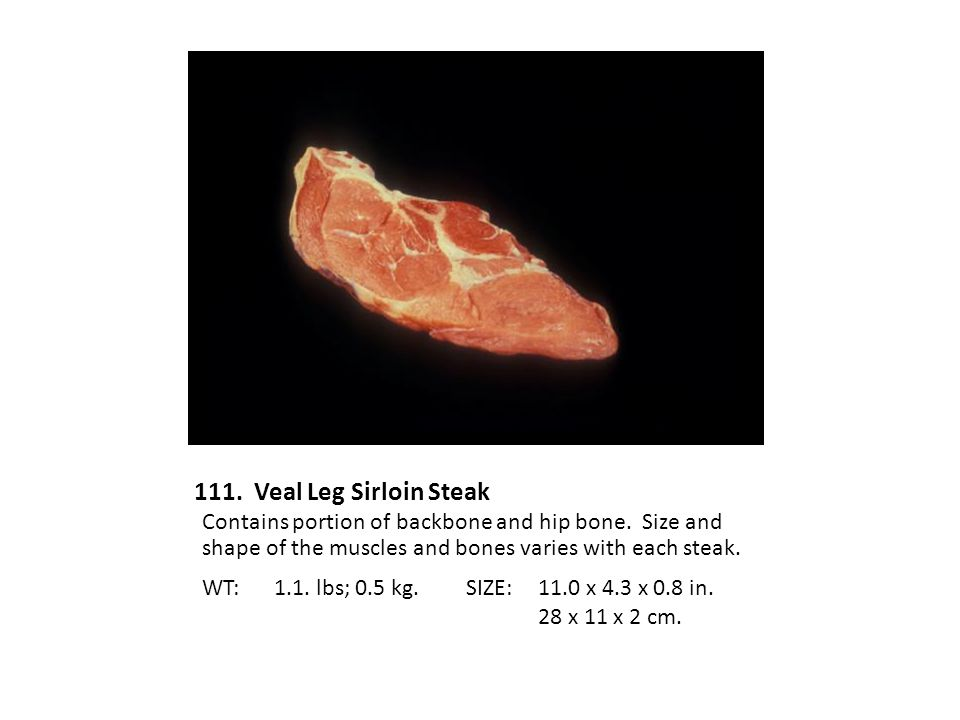 111. Veal Leg Sirloin Steak Contains portion of backbone and hip bone. Size and shape of the muscles and bones varies with each steak.