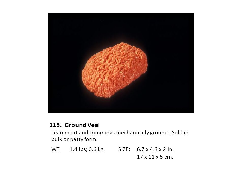 115. Ground Veal Lean meat and trimmings mechanically ground. Sold in bulk or patty form. WT: 1.4 lbs; 0.6 kg.