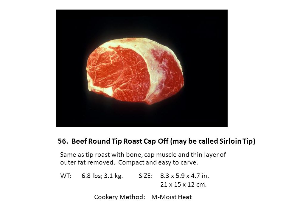 56. Beef Round Tip Roast Cap Off (may be called Sirloin Tip)
