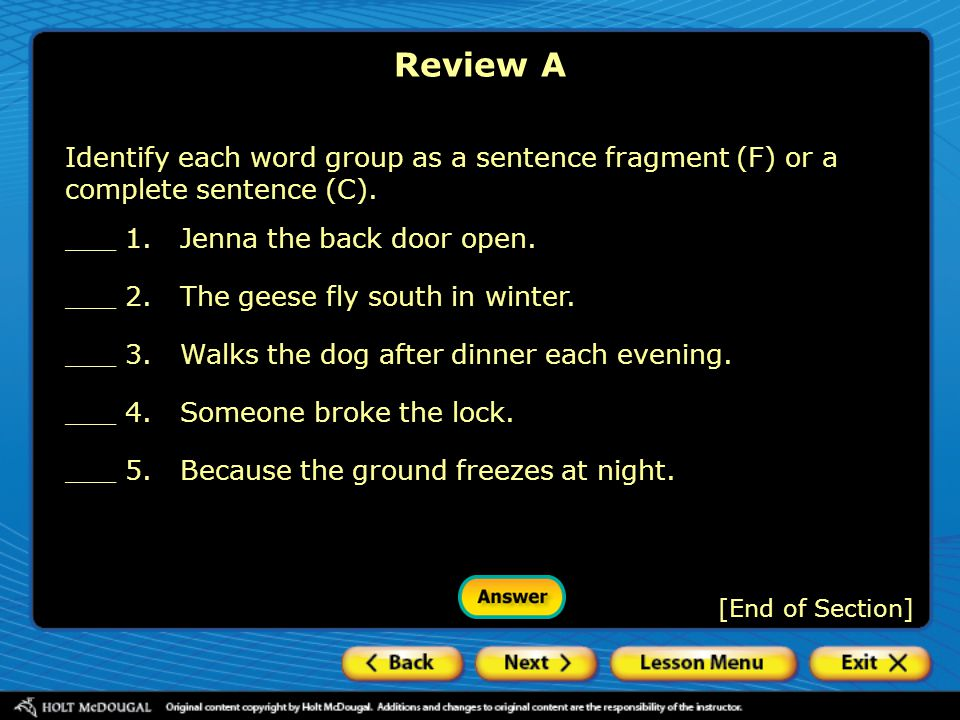 Review A Identify each word group as a sentence fragment (F) or a complete sentence (C). ___ 1. Jenna the back door open.