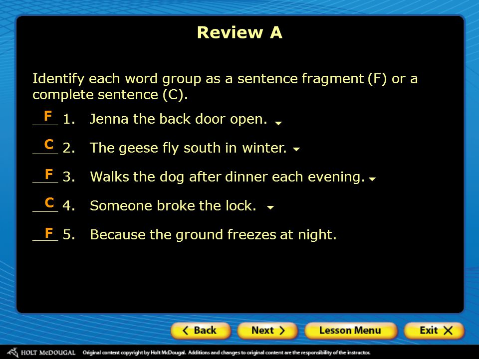 Review A Identify each word group as a sentence fragment (F) or a complete sentence (C). F. ___ 1. Jenna the back door open.