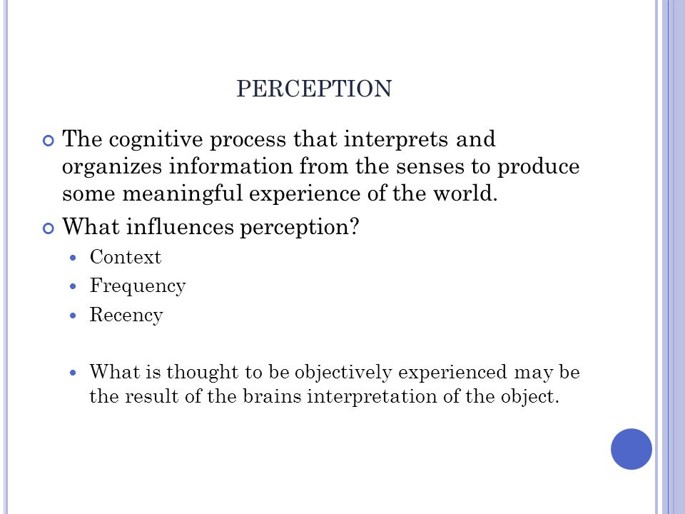 perception The cognitive process that interprets and organizes information from the senses to produce some meaningful experience of the world.