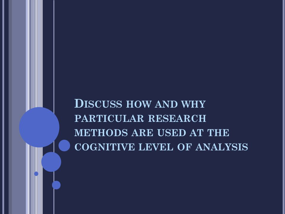Discuss how and why particular research methods are used at the cognitive level of analysis