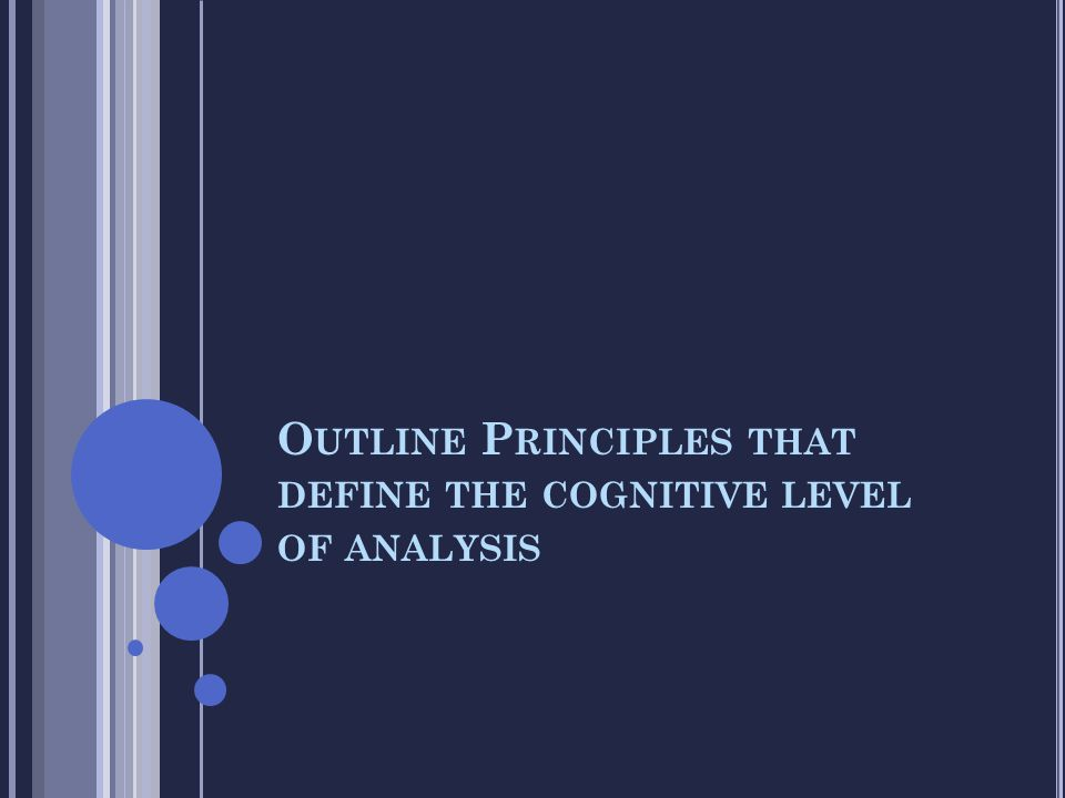 Outline Principles that define the cognitive level of analysis