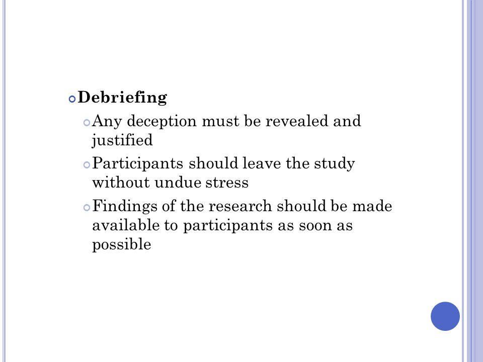 Debriefing Any deception must be revealed and justified. Participants should leave the study without undue stress