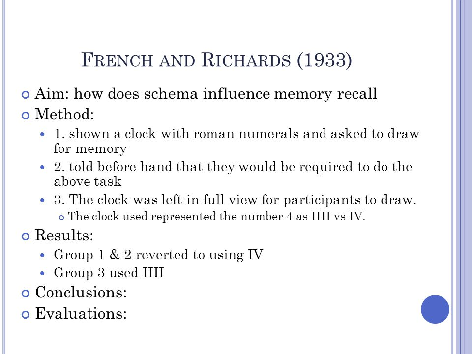 French and Richards (1933) Aim: how does schema influence memory recall. Method: 1. shown a clock with roman numerals and asked to draw for memory.