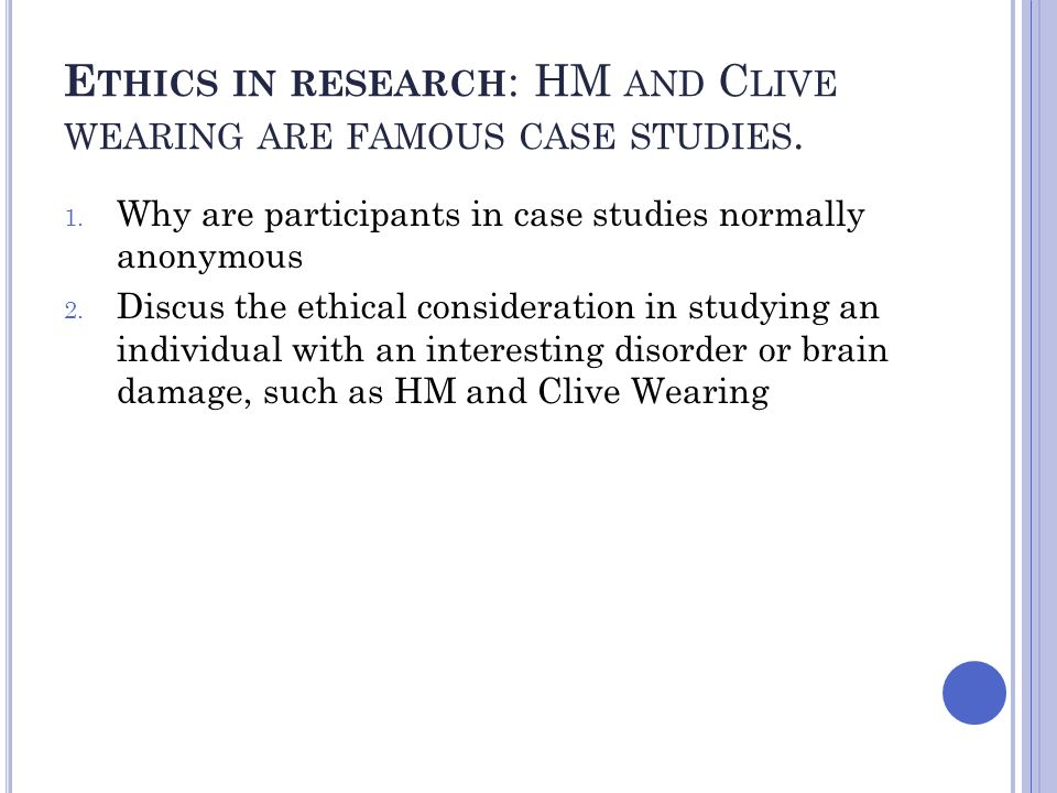Ethics in research: HM and Clive wearing are famous case studies.