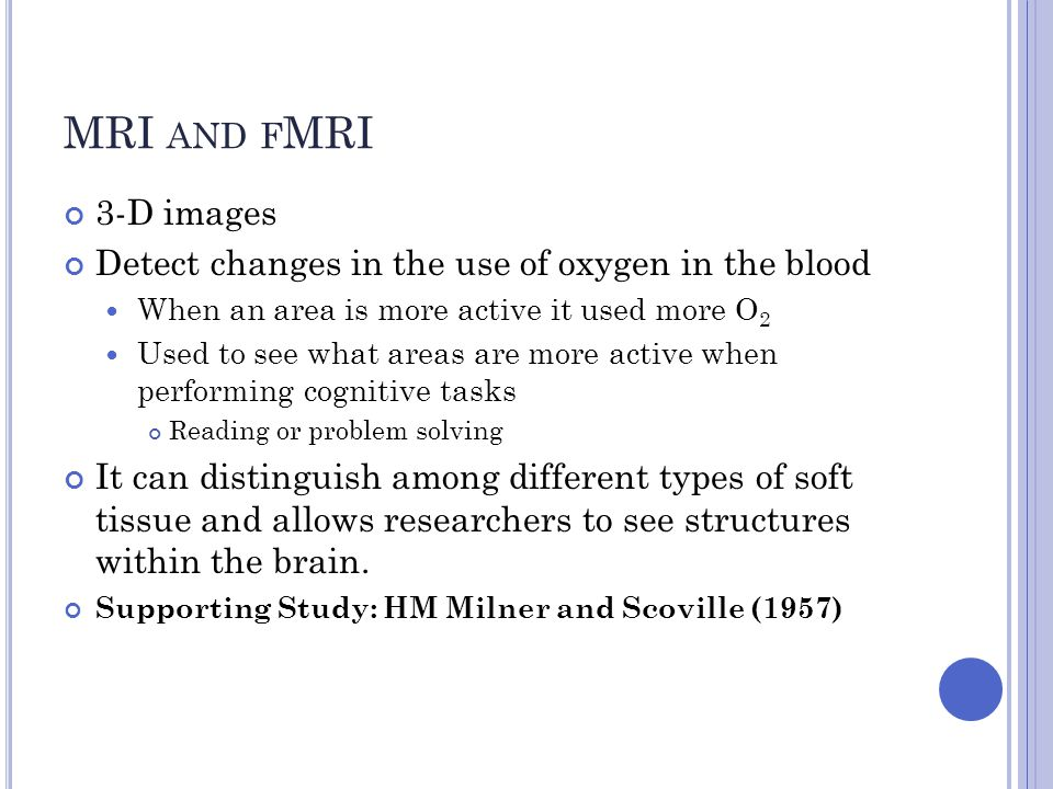 MRI and fMRI 3-D images. Detect changes in the use of oxygen in the blood. When an area is more active it used more O2.