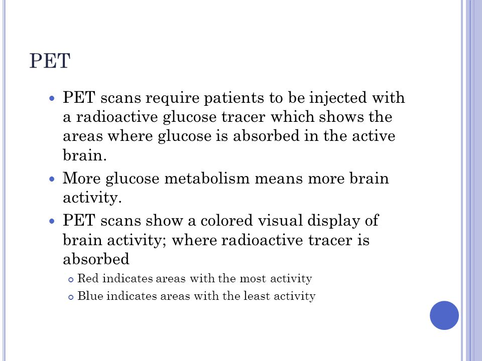 PET PET scans require patients to be injected with a radioactive glucose tracer which shows the areas where glucose is absorbed in the active brain.