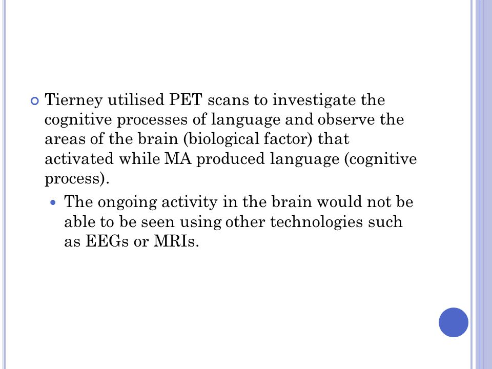 Tierney utilised PET scans to investigate the cognitive processes of language and observe the areas of the brain (biological factor) that activated while MA produced language (cognitive process).