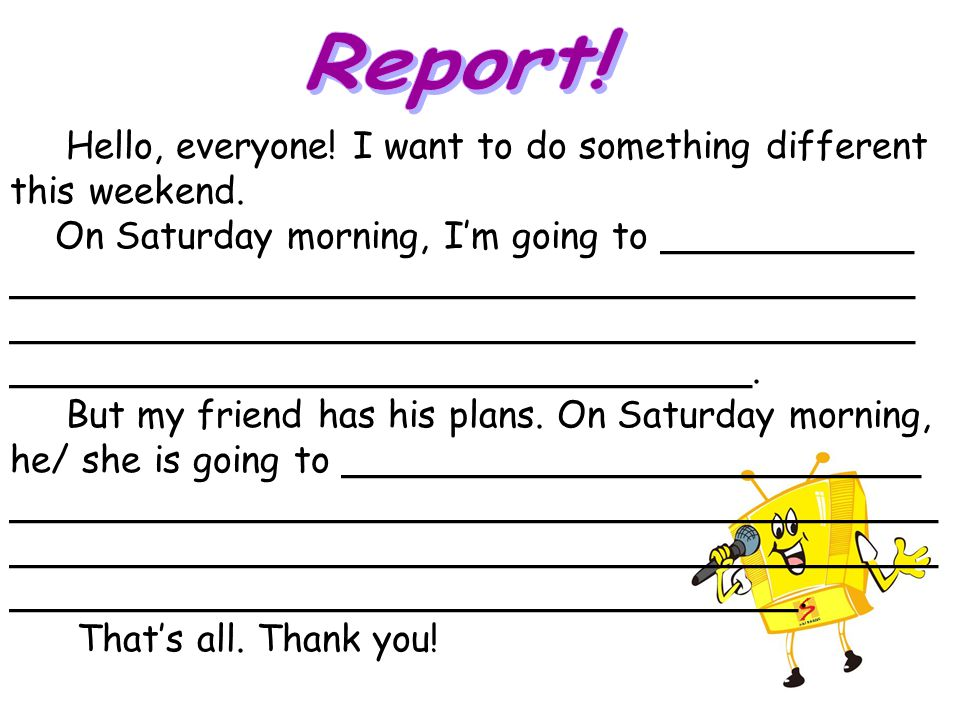Report! Hello, everyone! I want to do something different this weekend. On Saturday morning, I'm going to ___________.