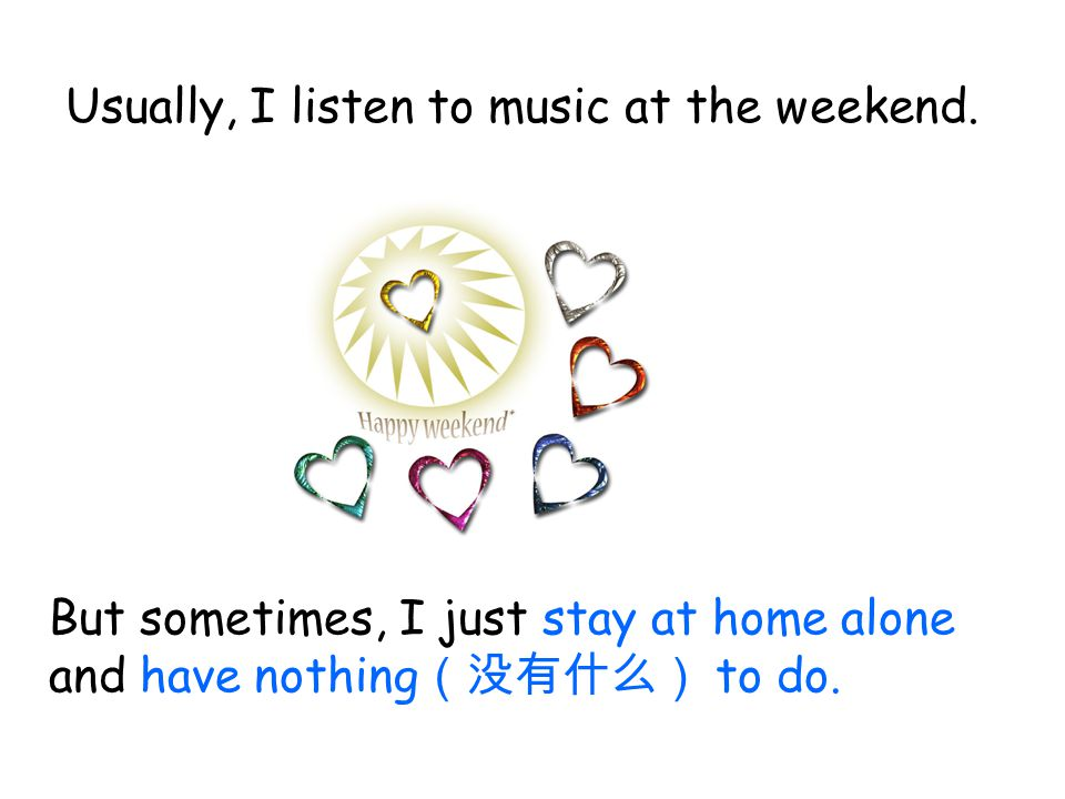 Usually, I listen to music at the weekend.