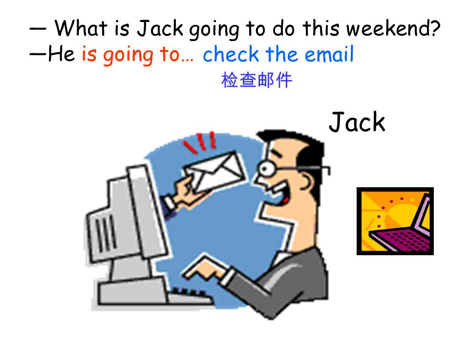 Jack — What is Jack going to do this weekend —He is going to…