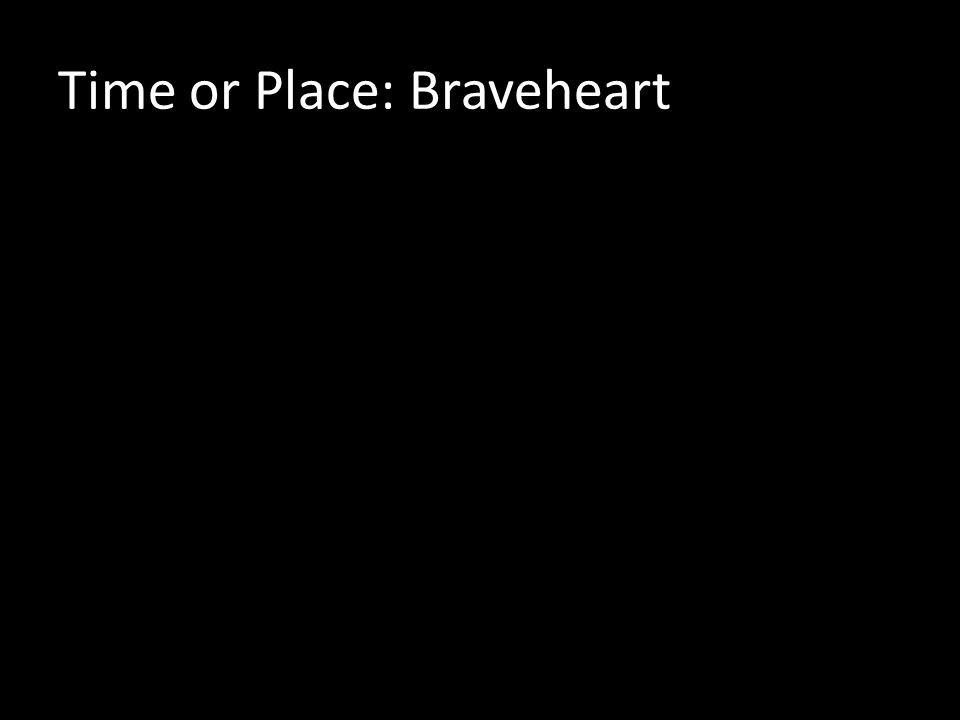 Time or Place: Braveheart