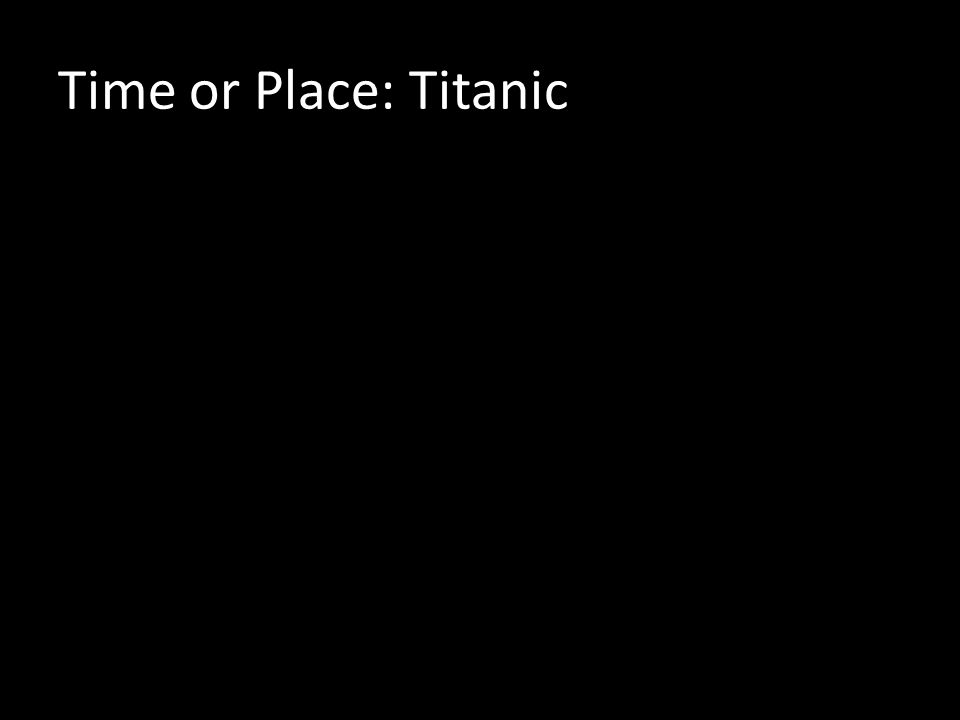 Time or Place: Titanic