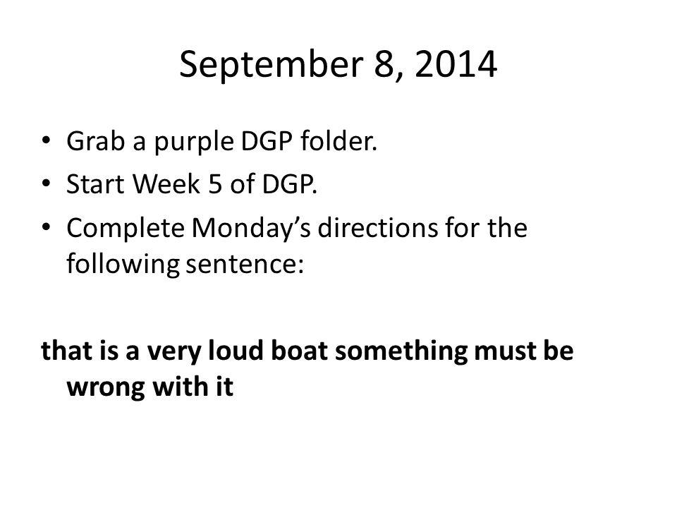 September 8, 2014 Grab a purple DGP folder. Start Week 5 of DGP.