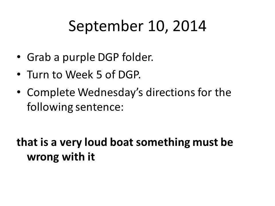 September 10, 2014 Grab a purple DGP folder. Turn to Week 5 of DGP.