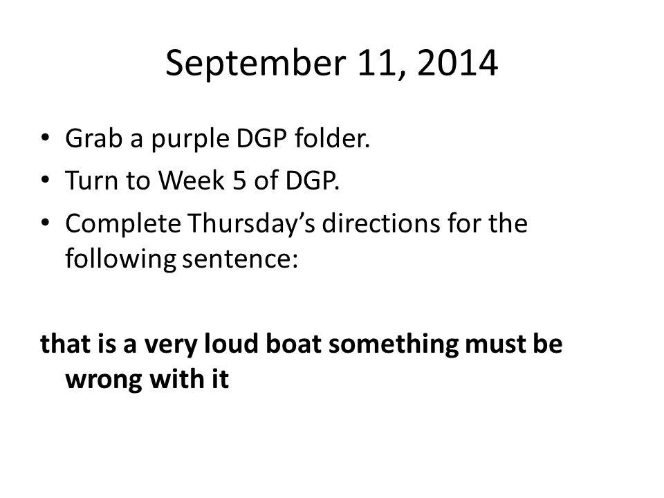 September 11, 2014 Grab a purple DGP folder. Turn to Week 5 of DGP.